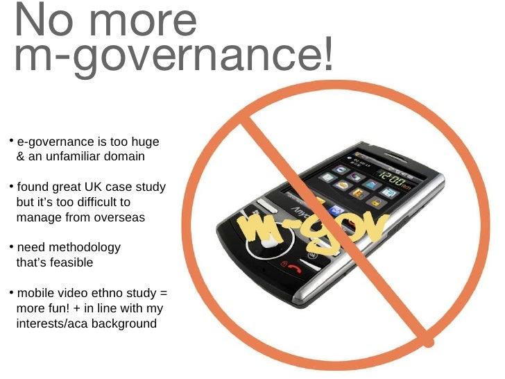 No more  m-governance! <ul><li>e-governance is too huge    & an unfamiliar domain </li></ul><ul><li>found great UK case st...