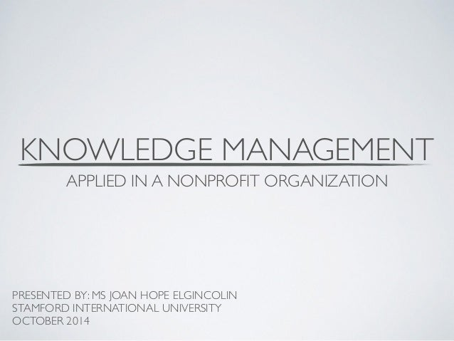 KNOWLEDGE MANAGEMENT  APPLIED IN A NONPROFIT ORGANIZATION  PRESENTED BY: MS JOAN HOPE ELGINCOLIN  STAMFORD INTERNATIONAL U...
