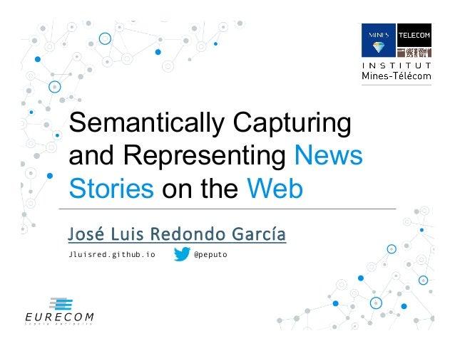 Semantically Capturing and Representing News Stories on the Web José%Luis%Redondo%García  Jluisred.github.io @peputo