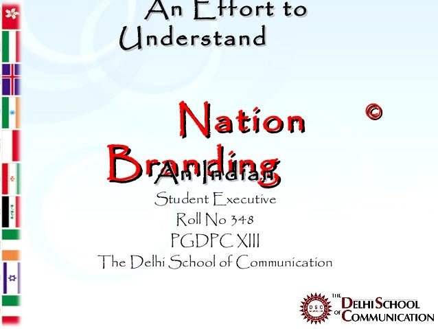 An Effort to  Understand    Nation                          © Branding   An Indian       Student Executive           Roll ...