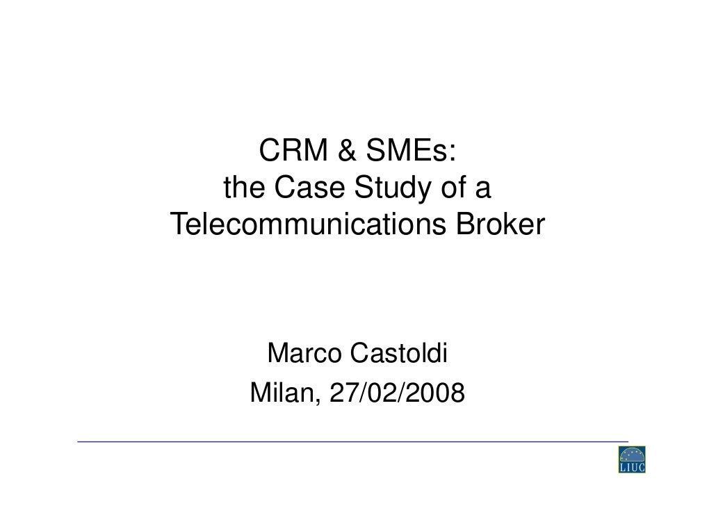 CRM & SMEs:     the Case Study of a Telecommunications Broker          Marco Castoldi      Milan, 27/02/2008