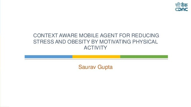 Saurav Gupta CONTEXT AWARE MOBILE AGENT FOR REDUCING STRESS AND OBESITY BY MOTIVATING PHYSICAL ACTIVITY