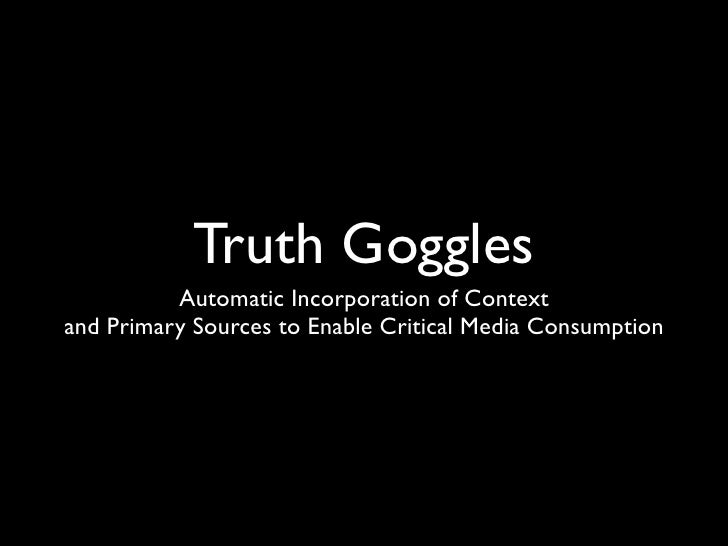 Truth Goggles          Automatic Incorporation of Contextand Primary Sources to Enable Critical Media Consumption