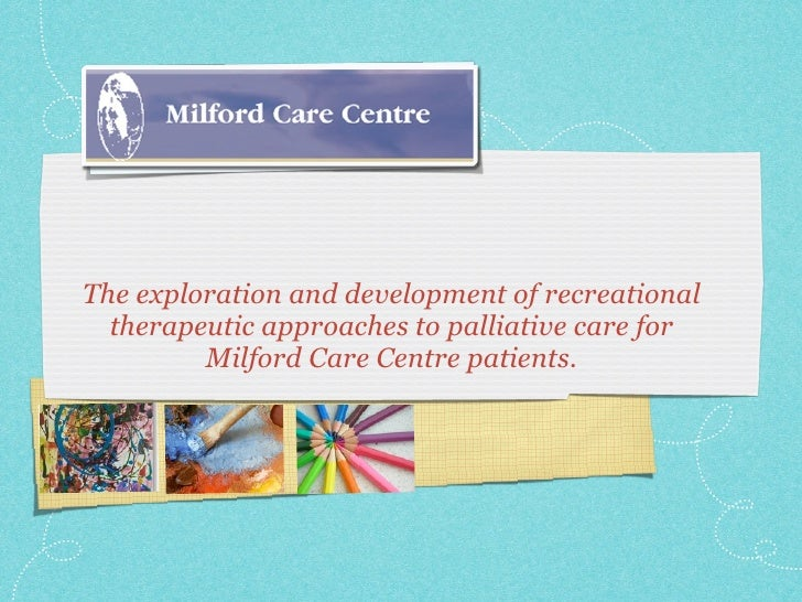 The exploration and development of recreational   therapeutic approaches to palliative care for          Milford Care Cent...