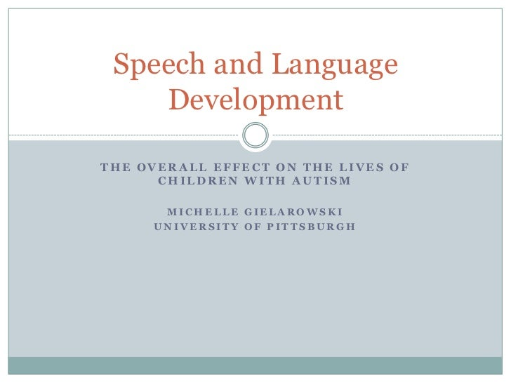 Speech and Language    DevelopmentTHE OVERALL EFFECT ON THE LIVES OF      CHILDREN WITH AUTISM      MICHELLE GIELAROWSKI  ...