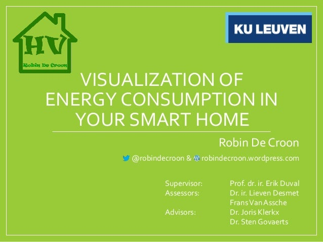 VISUALIZATION OF ENERGY CONSUMPTION IN YOUR SMART HOME Robin De Croon @robindecroon & robindecroon.wordpress.com Superviso...