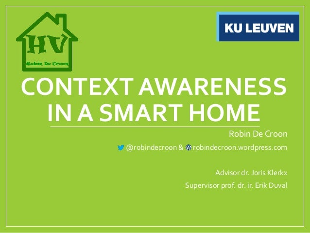 CONTEXT AWARENESS  IN A SMART HOME                                      Robin De Croon      @robindecroon &     robindecro...