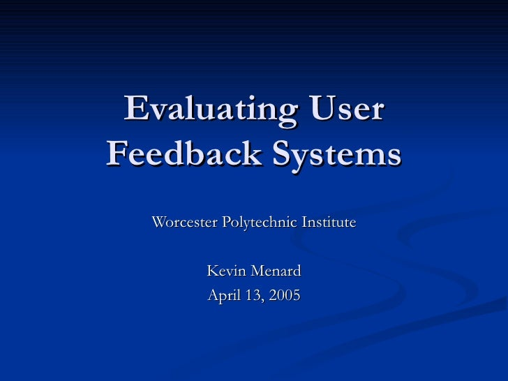 Evaluating User Feedback Systems   Worcester Polytechnic Institute            Kevin Menard           April 13, 2005