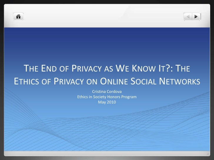 The End of Privacy as We Know It?: The Ethics of Privacy on Online Social Networks<br />Cristina Cordova<br />Ethics in So...