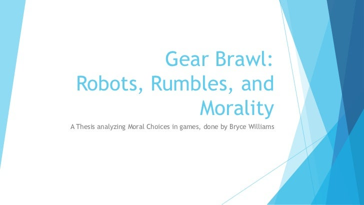 Gear Brawl: Robots, Rumbles, and             MoralityA Thesis analyzing Moral Choices in games, done by Bryce Williams