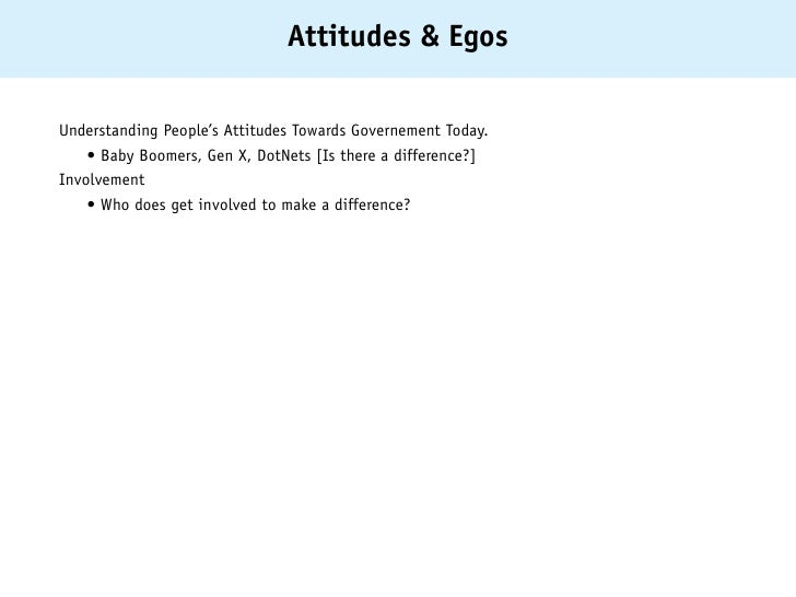 Attitudes & EgosUnderstanding People's Attitudes Towards Governement Today. • Baby Boomers, Gen X, DotNets [Is there a di...