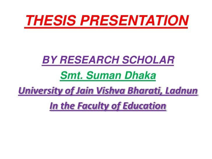 THESIS PRESENTATION     BY RESEARCH SCHOLAR          Smt. Suman DhakaUniversity of Jain Vishva Bharati, Ladnun       In th...