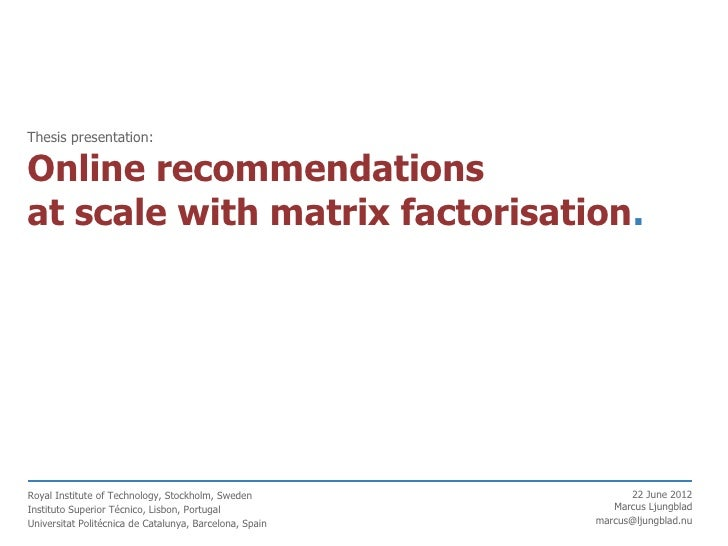 Thesis presentation:Online recommendationsat scale with matrix factorisation.Royal Institute of Technology, Stockholm, Swe...