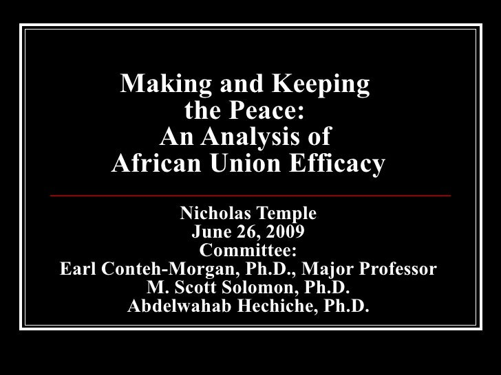 Making and Keeping  the Peace:  An Analysis of  African Union Efficacy Nicholas Temple June 26, 2009 Committee: Earl Conte...