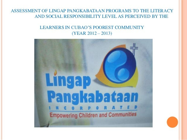 ASSESSMENT OF LINGAP PANGKABATAAN PROGRAMS TO THE LITERACY        AND SOCIAL RESPONSIBILITY LEVEL AS PERCEIVED BY THE     ...