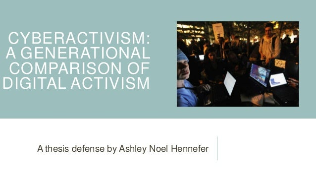 CYBERACTIVISM: A GENERATIONAL COMPARISON OF DIGITAL ACTIVISM  A thesis defense by Ashley Noel Hennefer