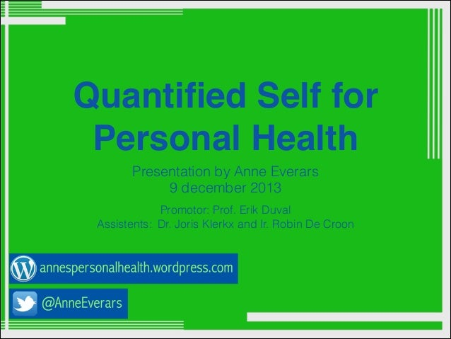 Quantified Self for Personal Health Presentation by Anne Everars 9 december 2013 Promotor: Prof. Erik Duval Assistents: Dr....