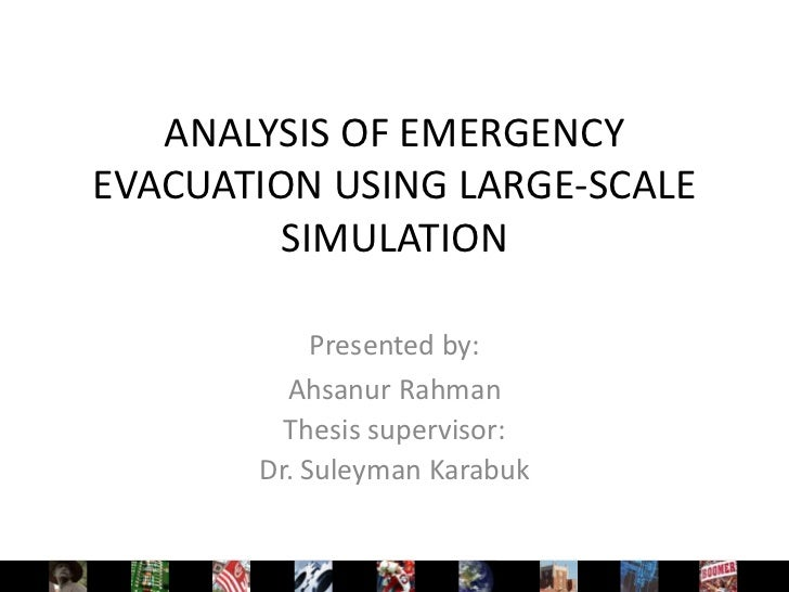 ANALYSIS OF EMERGENCYEVACUATION USING LARGE-SCALE         SIMULATION            Presented by:         Ahsanur Rahman      ...