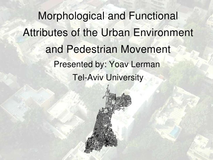 Morphological and FunctionalAttributes of the Urban Environment    and Pedestrian Movement      Presented by: Yoav Lerman ...