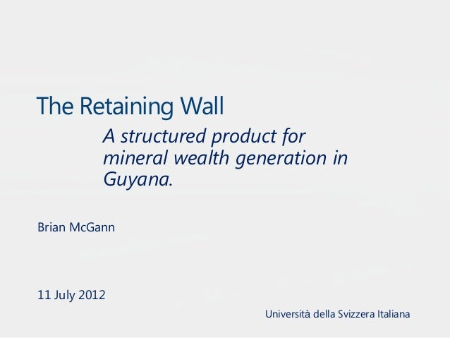 The Retaining Wall A structured product for mineral wealth generation in Guyana. Brian McGann  11 July 2012 Università del...