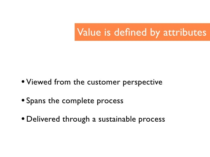 Value is defined by attributes    • Viewed from the customer perspective • Spans the complete process • Delivered through a...
