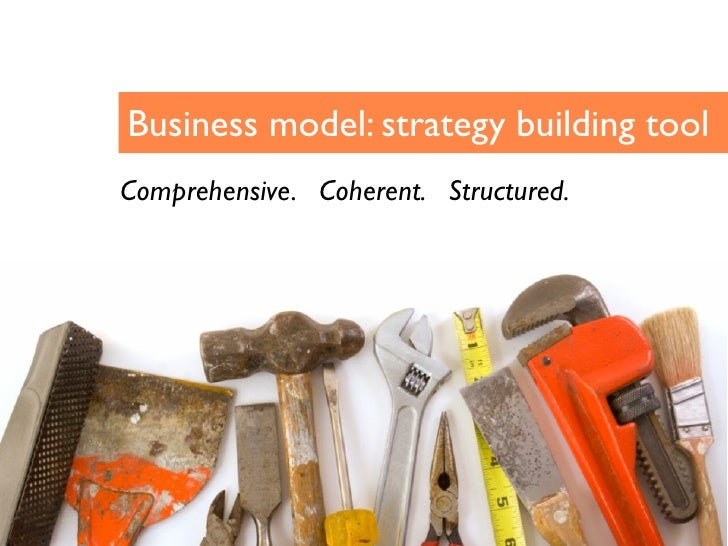 Business model: strategy building tool Comprehensive. Coherent. Structured.