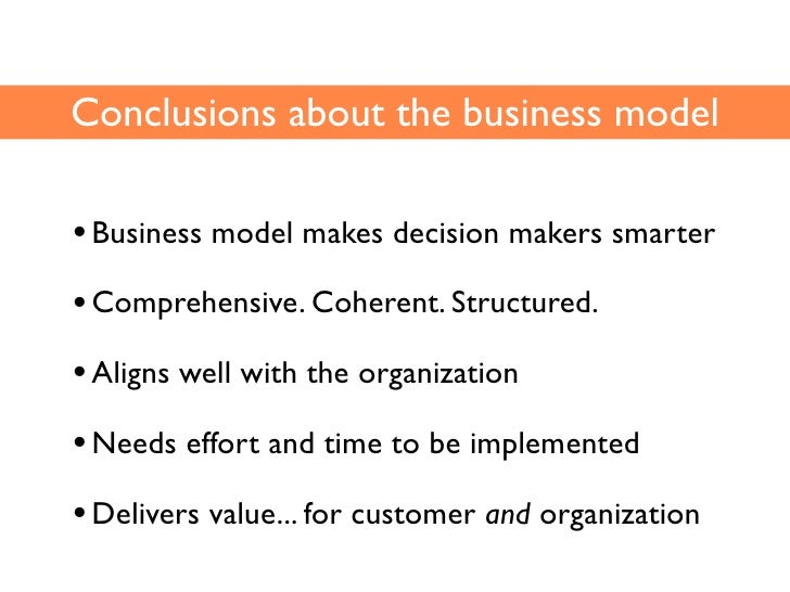 Conclusions about the business model  • Business model makes decision makers smarter • Comprehensive. Coherent. Structured...