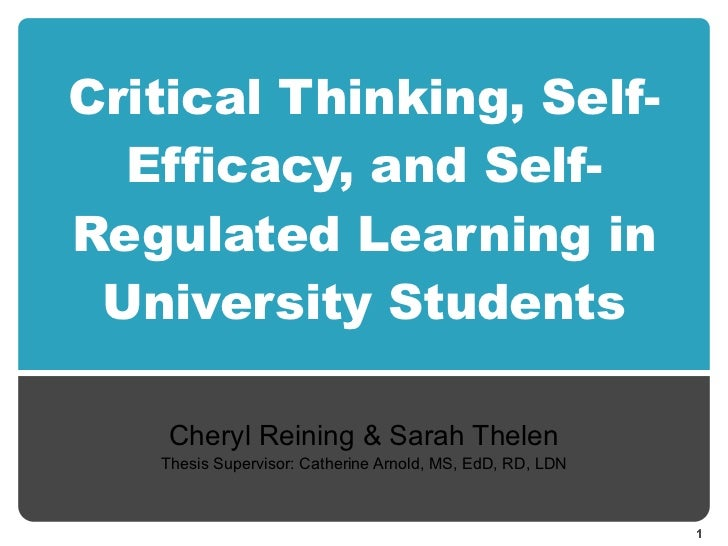 Critical Thinking, Self-Efficacy, and Self-Regulated Learning in University Students Cheryl Reining & Sarah Thelen Thesis ...