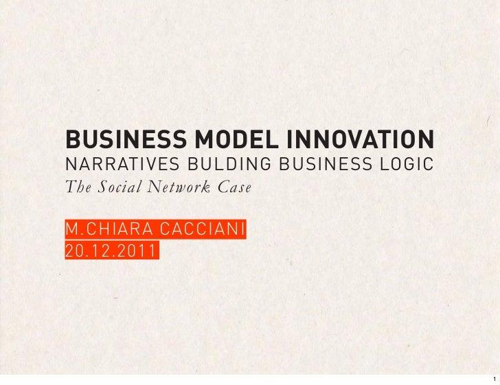 BUSINESS MODEL INNOVATIONNARRATIVES BULDING BUSINESS LOGICThe Social Network CaseM.CHIARA CACCIANI20.12.2011              ...