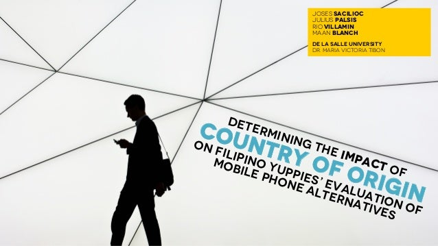 DETERMINING THE IMPACT OF COUNTRY OF ORIGIN ON FILIPINO YUPPIES' EVALUATION OF MOBILE PHONE ALTERNATIVES JOSES SACILIOC JU...