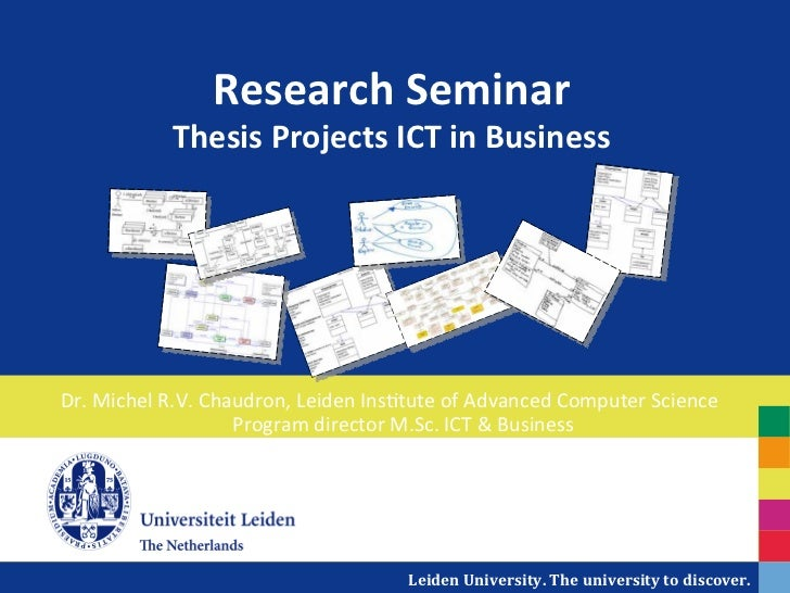 Research	  Seminar	                   Thesis	  Projects	  ICT	  in	  Business	  Dr.	  Michel	  R.V.	  Chaudron,	  Leiden	 ...
