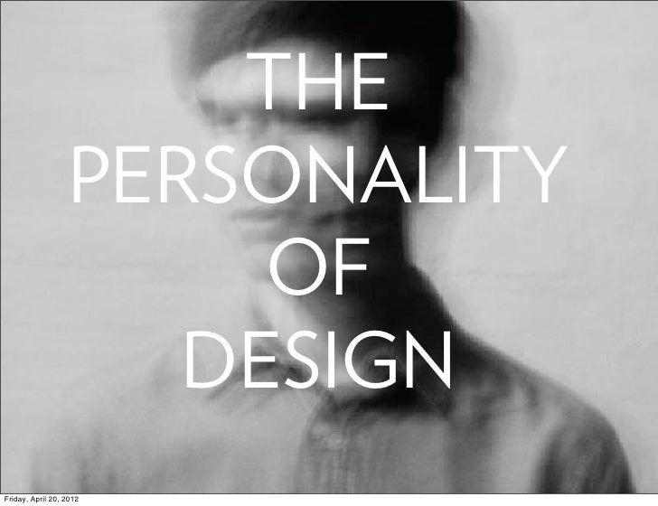 THE                  PERSONALITY                       OF                     DESIGNFriday, April 20, 2012
