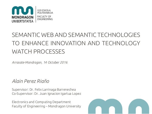 SEMANTIC WEB AND SEMANTIC TECHNOLOGIES TO ENHANCE INNOVATION AND TECHNOLOGY WATCH PROCESSES Arrasate-Mondragon, 14 October...