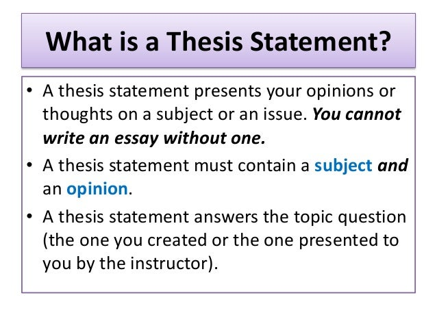 What is a Thesis Statement? • A thesis statement presents your opinions or thoughts on a subject or an issue. You cannot w...