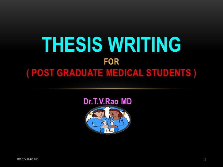 THESIS WRITING                         FOR     ( POST GRADUATE MEDICAL STUDENTS )                    Dr.T.V.Rao MDDR.T.V.R...