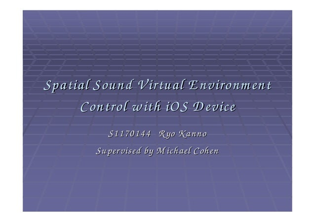 Spatial Sound V irtual E nvironm ent     Control w ith iOS D evice          S1170144 Ryo K anno        Supervised by M ich...