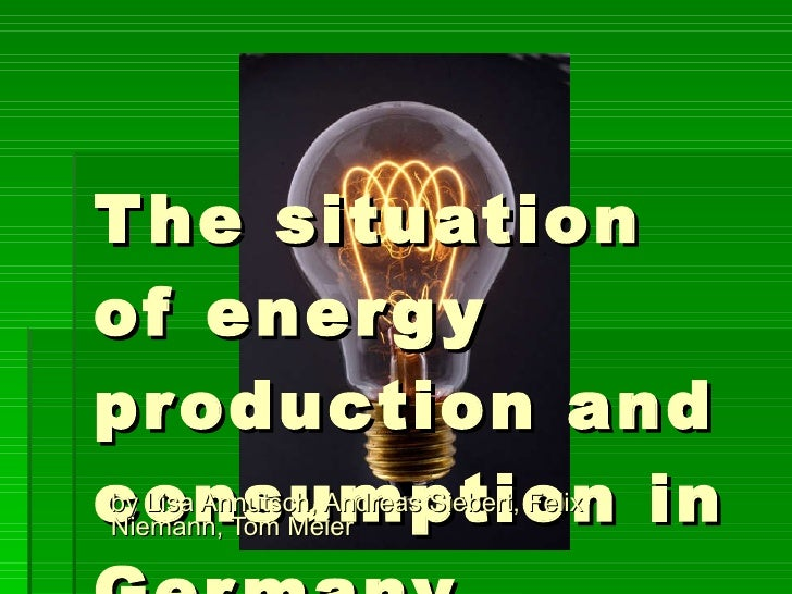The situation of energy production and consumption in Germany by Lisa Annutsch, Andreas Siebert, Felix Niemann, Tom Meier
