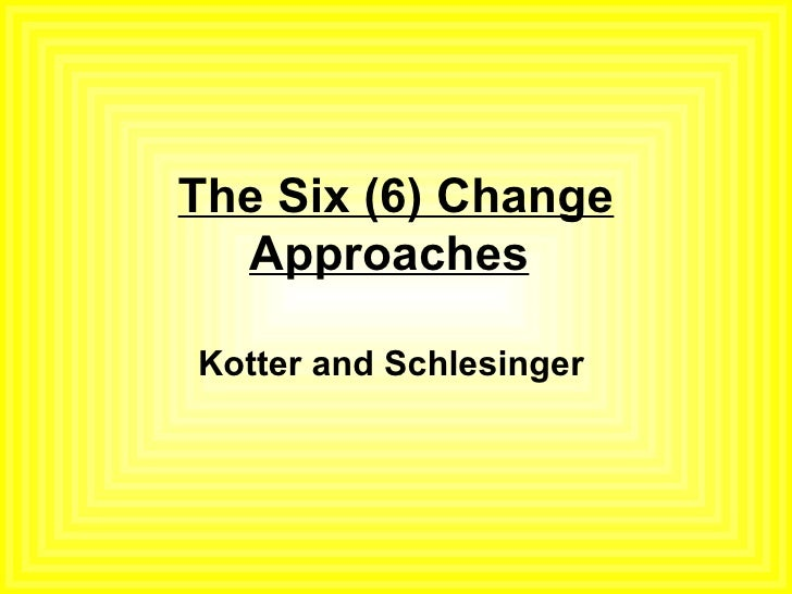 The Six (6) Change Approaches   Kotter and Schlesinger