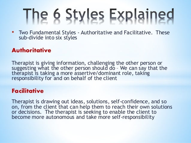 • Two Fundamental Styles - Authoritative and Facilitative. These sub-divide into six styles Authoritative Therapist is giv...