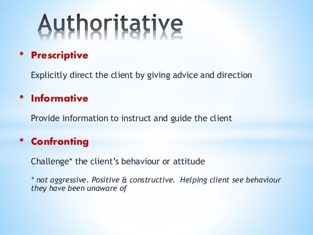 • Prescriptive Explicitly direct the client by giving advice and direction • Informative Provide information to instruct a...