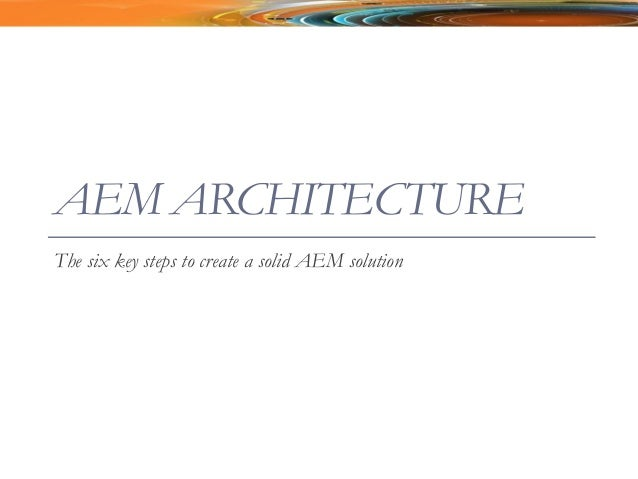 AEM ARCHITECTURE The six key steps to create a solid AEM solution