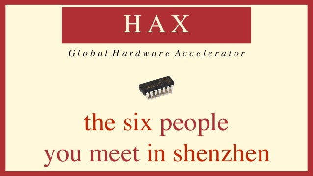 the six people you meet in shenzhen H A X G l o b a l H a r d w a r e A c c e l e r a t o r