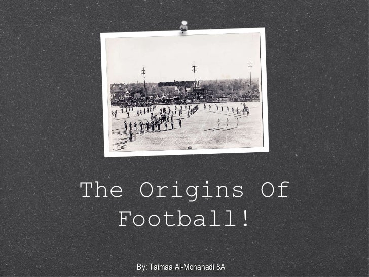 The Origins Of Football! By: Taimaa Al-Mohanadi 8A