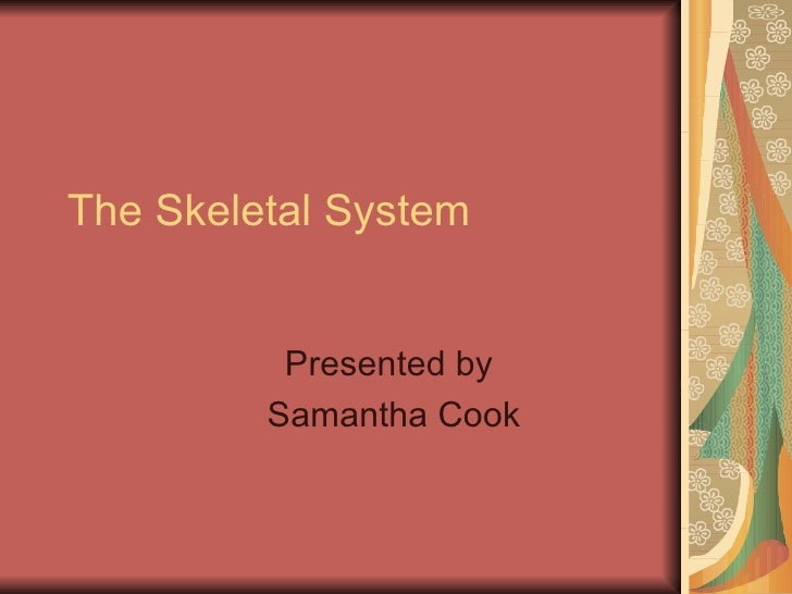 The Skeletal System Presented by  Samantha Cook