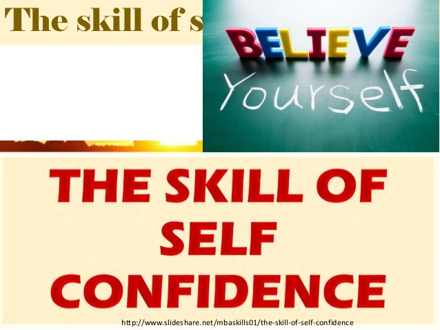 The skill of self confidence http://www.slideshare.net/mbaskills01/the-skill-of-self-confidence