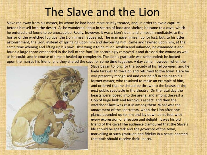The Slave and the Lion<br />Slave ran away from his master, by whom he had been most cruelly treated, and, in order to avo...