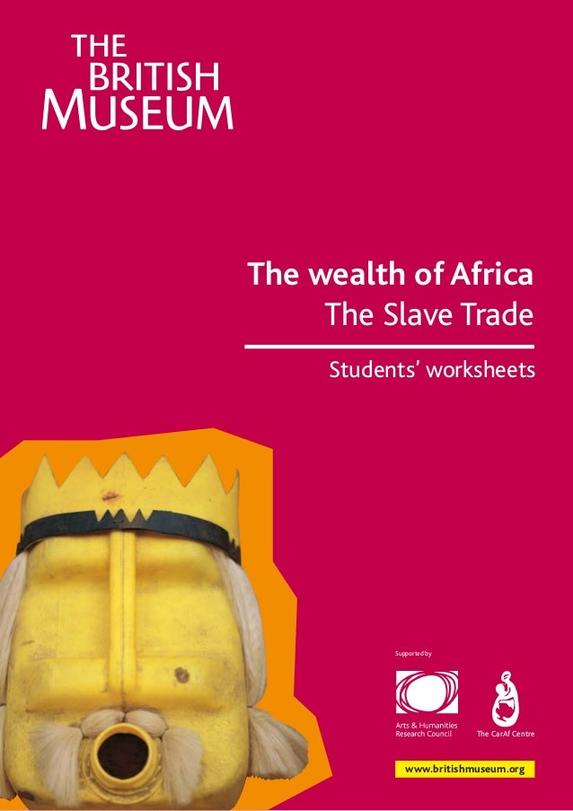 The wealth of Africa The Slave Trade Students' worksheets  Supported by  The CarAf Centre  www.britishmuseum.org