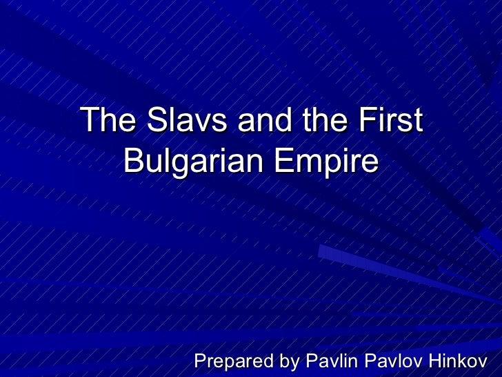 The Slavs and the First  Bulgarian Empire       Prepared by Pavlin Pavlov Hinkov