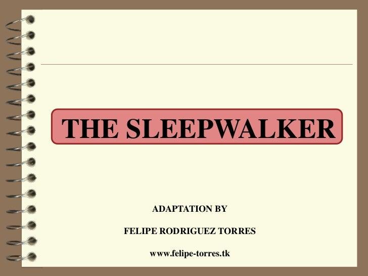 THE SLEEPWALKER       ADAPTATION BY   FELIPE RODRIGUEZ TORRES       www.felipe-torres.tk