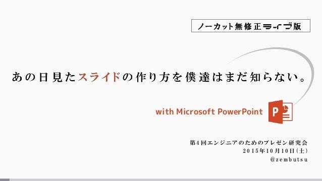 第 4 回 エ ン ジ ニ ア の た め の プ レ ゼ ン 研 究 会 2 0 1 5 年 1 0 月 1 0 日 ( 土 ) @ z e m b u t s u with Microsoft PowerPoint ノ ー カ ッ ト 無 ...